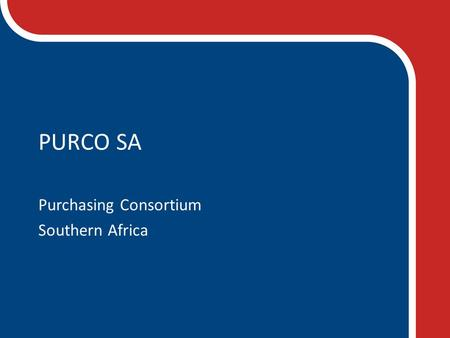 PURCO SA Purchasing Consortium Southern Africa. COMMITTED TO SAVING OUR MEMBERS TIME AND MONEY THROUGH PROFESSIONAL AND FOCUSSED COLLABORATIVE PROCUREMENT.