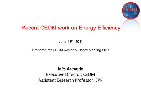 Inês Azevedo Executive Director, CEDM Assistant Eesearch Professor, EPP Recent CEDM work on Energy Efficiency June 13 th, 2011 Prepared for CEDM Advisory.