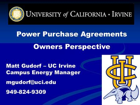 Power Purchase Agreements Owners Perspective Matt Gudorf – UC Irvine Campus Energy Manager 949-824-9309.