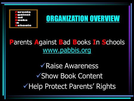 Parents Against Bad Books In Schools www.pabbis.org www.pabbis.org Raise Awareness Show Book Content Help Protect Parents' Rights ORGANIZATION OVERVIEW.
