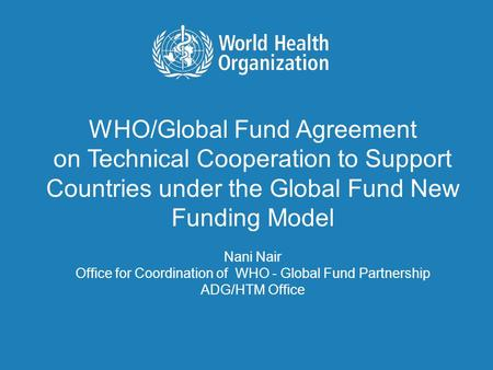 WHO/Global Fund Agreement on Technical Cooperation to Support Countries under the Global Fund New Funding Model Nani Nair Office for Coordination of WHO.