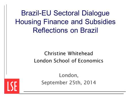 Brazil-EU Sectoral Dialogue Housing Finance and Subsidies Reflections on Brazil Christine Whitehead London School of Economics London, September 25th,