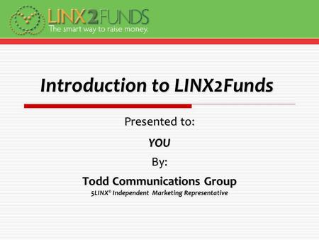 Introduction to LINX2Funds Presented to: YOUBy: Todd Communications Group 5LINX ® Independent Marketing Representative.