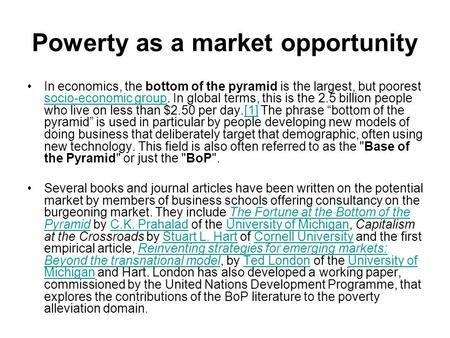 Powerty as a market opportunity In economics, the bottom of the pyramid is the largest, but poorest socio-economic group. In global terms, this is the.