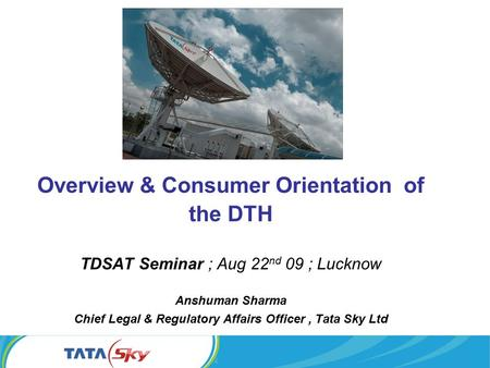 Overview & Consumer Orientation of the DTH TDSAT Seminar ; Aug 22 nd 09 ; Lucknow Anshuman Sharma Chief Legal & Regulatory Affairs Officer, Tata Sky Ltd.