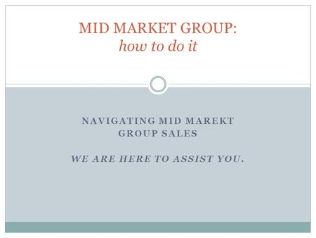 NAVIGATING MID MAREKT GROUP SALES WE ARE HERE TO ASSIST YOU. MID MARKET GROUP: how to do it.