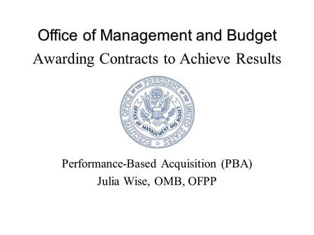 Office of Management and Budget Awarding Contracts to Achieve Results Performance-Based Acquisition (PBA) Julia Wise, OMB, OFPP.