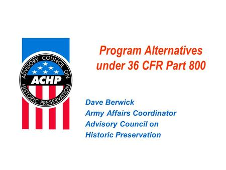 Program Alternatives under 36 CFR Part 800 Dave Berwick Army Affairs Coordinator Advisory Council on Historic Preservation.