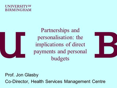 Partnerships and personalisation: the implications of direct payments and personal budgets Prof. Jon Glasby Co-Director, Health Services Management Centre.