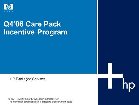 © 2004 Hewlett-Packard Development Company, L.P. The information contained herein is subject to change without notice Q4'06 Care Pack Incentive Program.