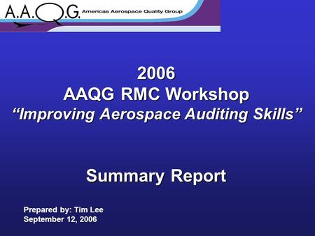 "2006 AAQG RMC Workshop ""Improving Aerospace Auditing Skills"" Summary Report Prepared by: Tim Lee September 12, 2006."