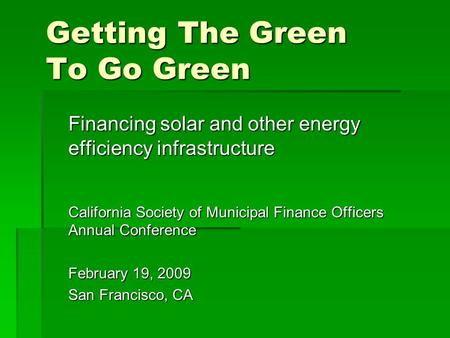 Getting The Green To Go Green Financing solar and other energy efficiency infrastructure California Society of Municipal Finance Officers Annual Conference.