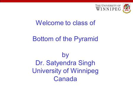 Welcome to class of Bottom of the Pyramid by Dr. Satyendra Singh University of Winnipeg Canada.