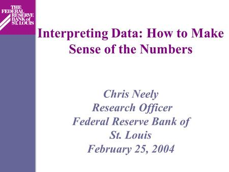 Interpreting Data: How to Make Sense of the Numbers Chris Neely Research Officer Federal Reserve Bank of St. Louis February 25, 2004.