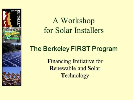 A Workshop for Solar Installers The Berkeley FIRST Program Financing Initiative for Renewable and Solar Technology.