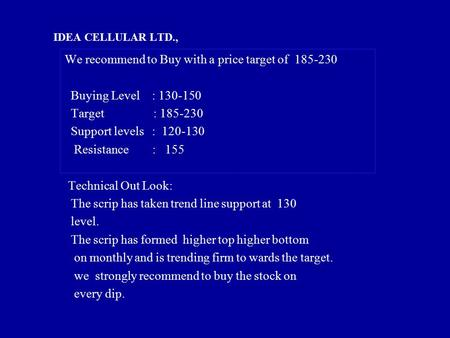 IDEA CELLULAR LTD., We recommend to Buy with a price target of 185-230 Buying Level : 130-150 Target : 185-230 Support levels : 120-130 Resistance : 155.