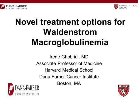 Novel treatment options for Waldenstrom Macroglobulinemia Irene Ghobrial, MD Associate Professor of Medicine Harvard Medical School Dana Farber Cancer.
