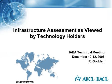 UNRESTRICTED Infrastructure Assessment as Viewed by Technology Holders IAEA Technical Meeting December 10-12, 2008 R. Godden.