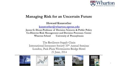 Managing Risk for an Uncertain Future Howard Kunreuther James G. Dinan Professor of Decision Sciences & Public Policy Co-Director.