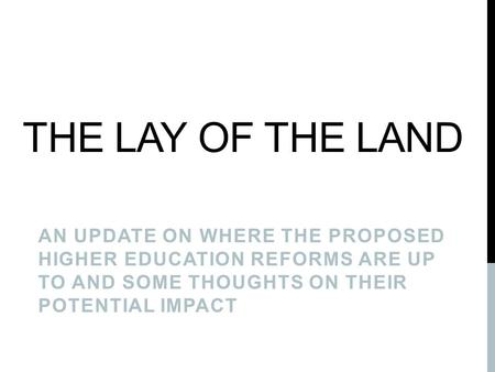 THE LAY OF THE LAND AN UPDATE ON WHERE THE PROPOSED HIGHER EDUCATION REFORMS ARE UP TO AND SOME THOUGHTS ON THEIR POTENTIAL IMPACT.