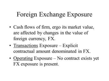 Foreign Exchange Exposure Cash flows of firm, ergo its market value, are affected by changes in the value of foreign currency, FX. Transactions Exposure.