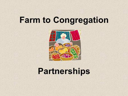 Farm to Congregation Partnerships. How can we access locally grown food? Farmers' markets Grocery stores Restaurants Farm stands/U-Pick CSAs Buying clubs.