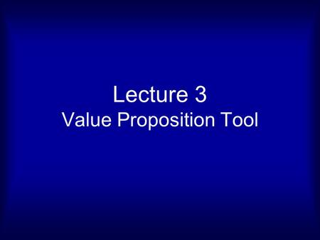 Lecture 3 Value Proposition Tool. Value Proposition Tool Value Proposition Customer Segment Pain Relievers Gain Creators Products and Services Gains Jobs.