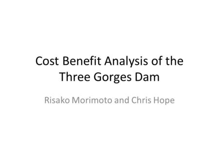 Cost Benefit Analysis of the Three Gorges Dam Risako Morimoto and Chris Hope.