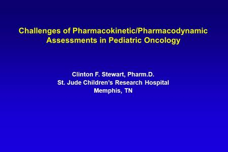 Challenges of Pharmacokinetic/Pharmacodynamic Assessments in Pediatric Oncology Clinton F. Stewart, Pharm.D. St. Jude Children's Research Hospital Memphis,