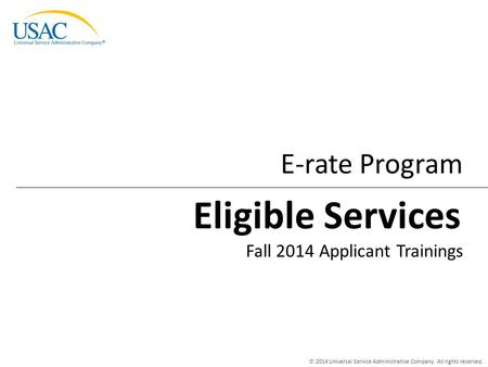 © 2014 Universal Service Administrative Company. All rights reserved. E-rate Program Fall 2014 Applicant Trainings Eligible Services.
