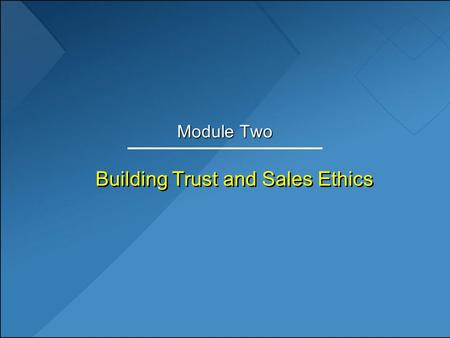 Building Trust and Sales Ethics Module Two. Learning Objectives 1.Discuss the distinguishing characteristics of trust-based selling. 2.Explain the importance.