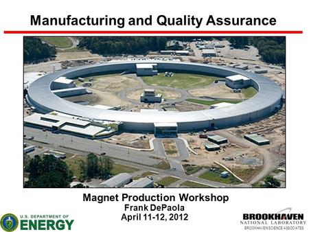 BROOKHAVEN SCIENCE ASSOCIATES Manufacturing and Quality Assurance Magnet Production Workshop Frank DePaola April 11-12, 2012.