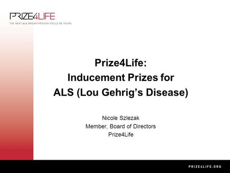Prize4Life: Inducement Prizes for ALS (Lou Gehrig's Disease) Nicole Szlezak Member, Board of Directors Prize4Life.