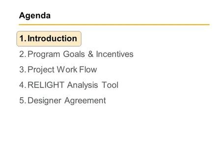 Agenda 1.Introduction 2.Program Goals & Incentives 3.Project Work Flow 4.RELIGHT Analysis Tool 5.Designer Agreement.