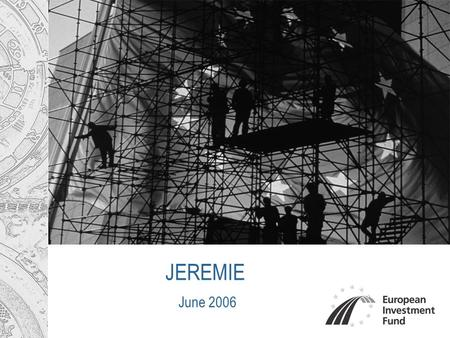 JEREMIE June 2006. 2 Main Agenda European Investment Fund at a glance Why JEREMIE? Key elements of Choice Current Status & Next Steps.