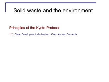Principles of the Kyoto Protocol 1.2.: Clean Development Mechanism - Overview and Concepts Solid waste and the environment.