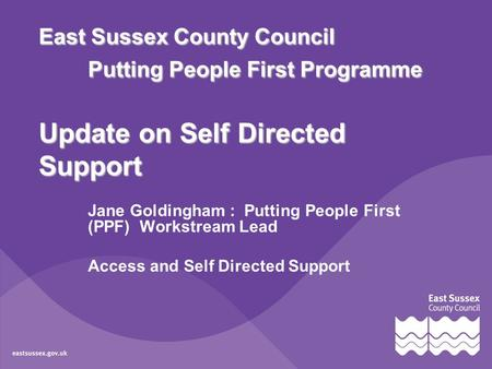 East Sussex County Council Putting People First Programme Update on Self Directed Support Jane Goldingham : Putting People First (PPF) Workstream Lead.
