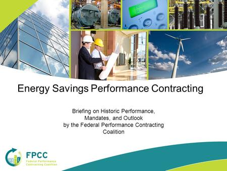 Briefing on Historic Performance, Mandates, and Outlook by the Federal Performance Contracting Coalition Energy Savings Performance Contracting.