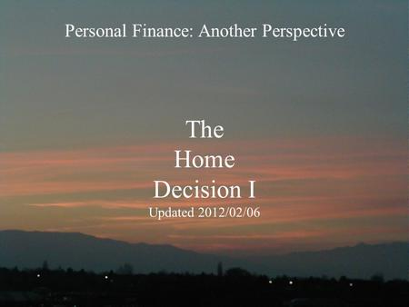 The Home Decision I Updated 2012/02/06 Personal Finance: Another <strong>Perspective</strong>.