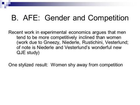 B. AFE: Gender and Competition Recent work in experimental economics argues that men tend to be more competitively inclined than women (work due to Gneezy,
