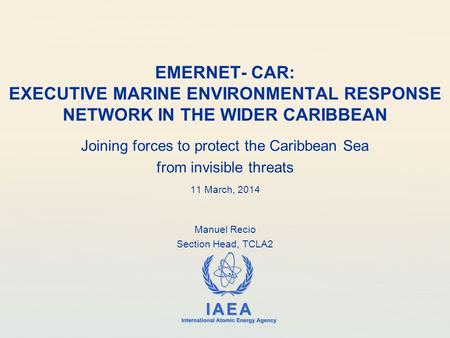 IAEA International Atomic Energy Agency EMERNET- CAR: EXECUTIVE MARINE ENVIRONMENTAL RESPONSE NETWORK IN THE WIDER CARIBBEAN Joining forces to protect.