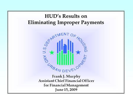1 Frank J. Murphy Assistant Chief Financial Officer for Financial Management June 15, 2009 HUD's Results on Eliminating Improper Payments.