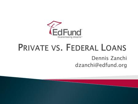Dennis Zanchi 2 Agenda  Private loans ◦ Defined ◦ Interest rates ◦ Indexes ◦ Finding the best deal  Federal loans ◦ Defined ◦ Industry.