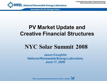 PV Market Update and Creative Financial Structures Jason Coughlin National Renewable Energy Laboratory June 17, 2008 NYC Solar Summit 2008.