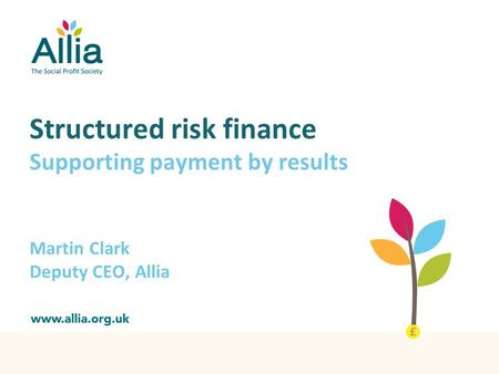 Structured risk finance Supporting payment by results Martin Clark Deputy CEO, Allia.