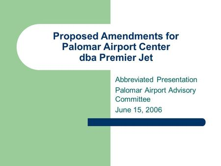 Proposed Amendments for Palomar Airport Center dba Premier Jet Abbreviated Presentation Palomar Airport Advisory Committee June 15, 2006.