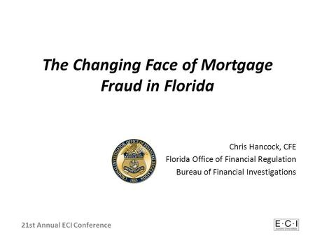 The Changing Face of Mortgage Fraud in Florida Chris Hancock, CFE Florida Office of Financial Regulation Bureau of Financial Investigations 21st Annual.