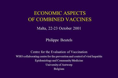ECONOMIC ASPECTS OF COMBINED VACCINES Malta, 22-23 October 2001 Philippe Beutels Centre for the Evaluation of Vaccination WHO collaborating centre for.