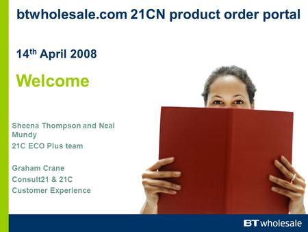 Btwholesale.com 21CN product order portal 14 th April 2008 Welcome Sheena Thompson and Neal Mundy 21C ECO Plus team Graham Crane Consult21 & 21C Customer.