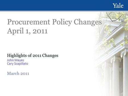 Procurement Policy Changes April 1, 2011 Highlights of 2011 Changes John Mayes Cary Scapillato March 2011 Highlights of 2011 Changes John Mayes Cary Scapillato.